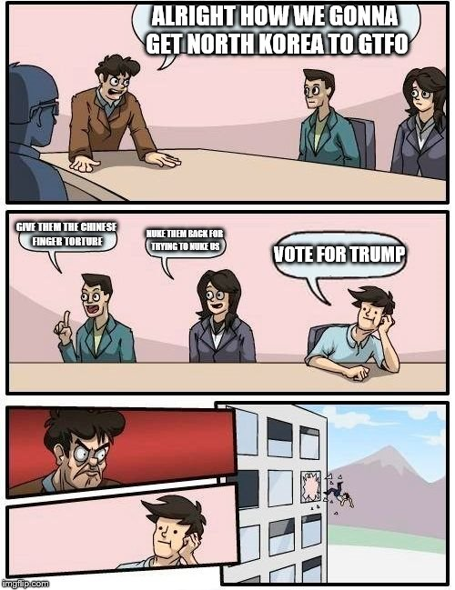 Boardroom Meeting Suggestion Meme | ALRIGHT HOW WE GONNA GET NORTH KOREA TO GTFO GIVE THEM THE CHINESE FINGER TORTURE NUKE THEM BACK FOR TRYING TO NUKE US VOTE FOR TRUMP | image tagged in memes,boardroom meeting suggestion | made w/ Imgflip meme maker