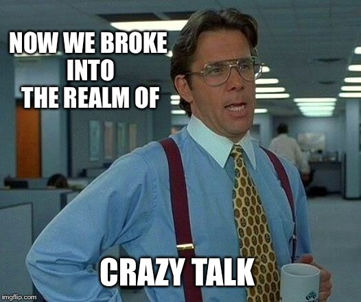 That Would Be Great Meme | NOW WE BROKE INTO THE REALM OF CRAZY TALK | image tagged in memes,that would be great | made w/ Imgflip meme maker