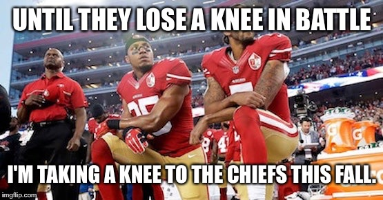 UNTIL THEY LOSE A KNEE IN BATTLE I'M TAKING A KNEE TO THE CHIEFS THIS FALL. | made w/ Imgflip meme maker