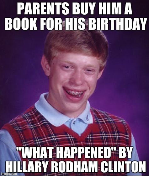 "Bad Luck Brian Meme | PARENTS BUY HIM A BOOK FOR HIS BIRTHDAY ""WHAT HAPPENED"" BY HILLARY RODHAM CLINTON 