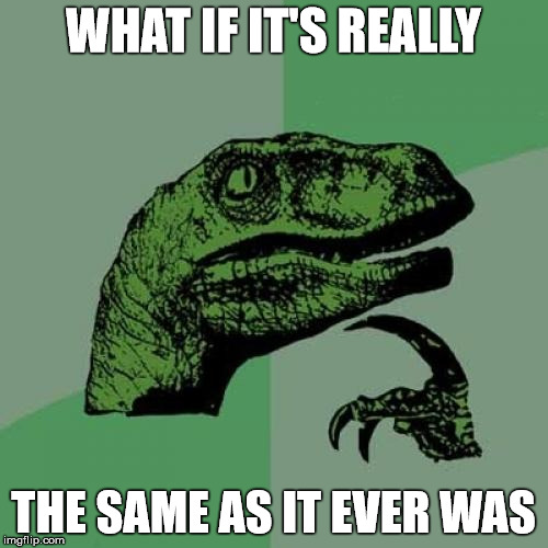 Philosoraptor Meme | WHAT IF IT'S REALLY THE SAME AS IT EVER WAS | image tagged in memes,philosoraptor | made w/ Imgflip meme maker