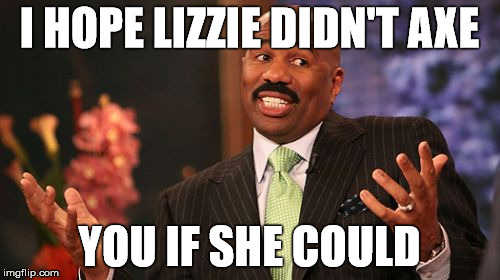 Steve Harvey Meme | I HOPE LIZZIE DIDN'T AXE YOU IF SHE COULD | image tagged in memes,steve harvey | made w/ Imgflip meme maker