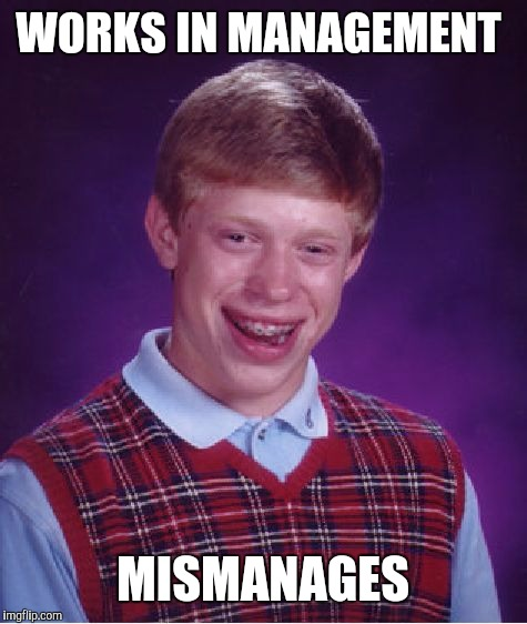 Bad Luck Brian Meme | WORKS IN MANAGEMENT MISMANAGES | image tagged in memes,bad luck brian | made w/ Imgflip meme maker