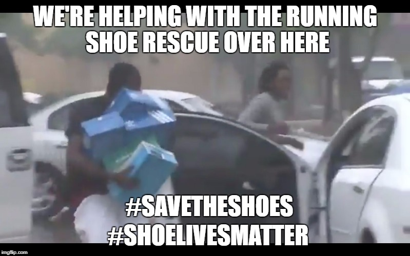 It's good to know volunteers are not forgetting about the humble and lowly shoes | WE'RE HELPING WITH THE RUNNING SHOE RESCUE OVER HERE #SHOELIVESMATTER #SAVETHESHOES | image tagged in looters,hurricane irma,scumbag,running shoes,shoes,shoe lives matter | made w/ Imgflip meme maker