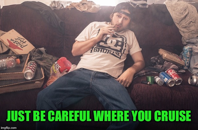 Stoner on couch | JUST BE CAREFUL WHERE YOU CRUISE | image tagged in stoner on couch | made w/ Imgflip meme maker