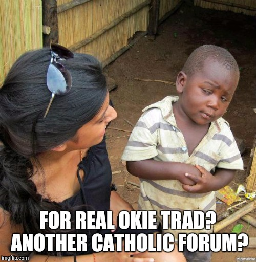 black kid | FOR REAL OKIE TRAD? ANOTHER CATHOLIC FORUM? | image tagged in black kid | made w/ Imgflip meme maker