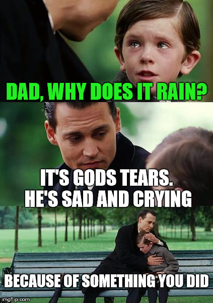 Brutal Dad | DAD, WHY DOES IT RAIN? IT'S GODS TEARS. HE'S SAD AND CRYING BECAUSE OF SOMETHING YOU DID | image tagged in memes,finding neverland,joke,god,rain | made w/ Imgflip meme maker