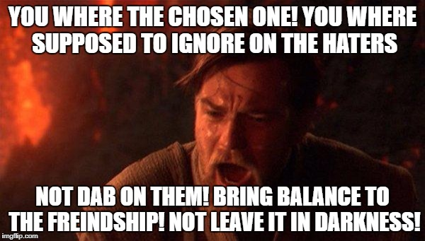 You Were The Chosen One (Star Wars) Meme | YOU WHERE THE CHOSEN ONE! YOU WHERE SUPPOSED TO IGNORE ON THE HATERS NOT DAB ON THEM! BRING BALANCE TO THE FREINDSHIP! NOT LEAVE IT IN DARKN | image tagged in memes,you were the chosen one star wars | made w/ Imgflip meme maker
