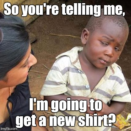 Third World Skeptical Kid Meme | So you're telling me, I'm going to get a new shirt? | image tagged in memes,third world skeptical kid | made w/ Imgflip meme maker