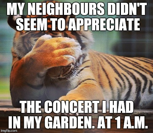 MY NEIGHBOURS DIDN'T SEEM TO APPRECIATE THE CONCERT I HAD IN MY GARDEN. AT 1 A.M. | made w/ Imgflip meme maker