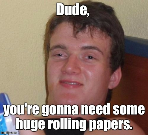 10 Guy Meme | Dude, you're gonna need some huge rolling papers. | image tagged in memes,10 guy | made w/ Imgflip meme maker