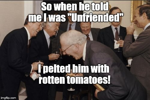 "Laughing Men In Suits discussing modern phenomenon and old fashion practices.  | So when he told me I was ""Unfriended"" I pelted him with rotten tomatoes! 
