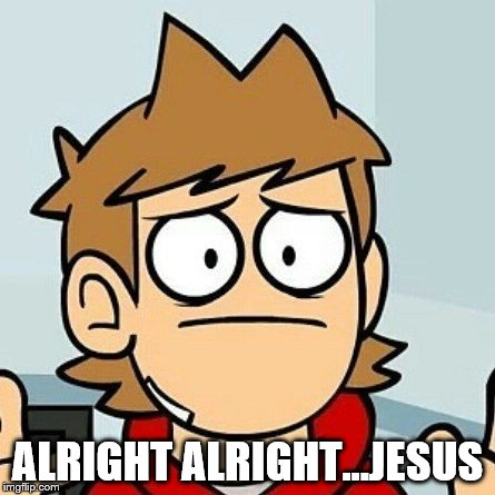 Eddsworld | ALRIGHT ALRIGHT...JESUS | image tagged in eddsworld | made w/ Imgflip meme maker