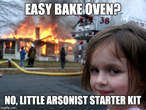 Disaster Girl Meme | EASY BAKE OVEN? NO, LITTLE ARSONIST STARTER KIT | image tagged in memes,disaster girl | made w/ Imgflip meme maker