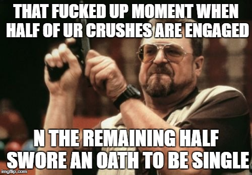 Am I The Only One Around Here Meme | THAT F**KED UP MOMENT WHEN HALF OF UR CRUSHES ARE ENGAGED N THE REMAINING HALF SWORE AN OATH TO BE SINGLE | image tagged in memes,am i the only one around here | made w/ Imgflip meme maker