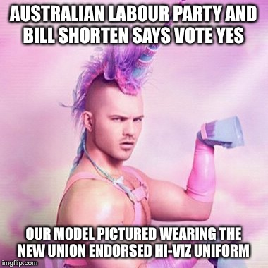 Unicorn MAN Meme | AUSTRALIAN LABOUR PARTY AND BILL SHORTEN SAYS VOTE YES OUR MODEL PICTURED WEARING THE NEW UNION ENDORSED HI-VIZ UNIFORM | image tagged in memes,unicorn man | made w/ Imgflip meme maker