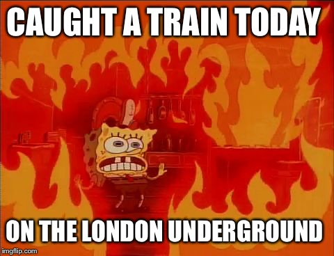 Burning Spongebob | CAUGHT A TRAIN TODAY ON THE LONDON UNDERGROUND | image tagged in burning spongebob | made w/ Imgflip meme maker
