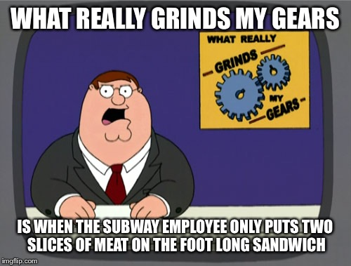 Peter Griffin News Meme | WHAT REALLY GRINDS MY GEARS IS WHEN THE SUBWAY EMPLOYEE ONLY PUTS TWO  SLICES OF MEAT ON THE FOOT LONG SANDWICH | image tagged in memes,peter griffin news | made w/ Imgflip meme maker