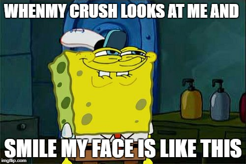 Dont You Squidward Meme | WHENMY CRUSH LOOKS AT ME AND SMILE MY FACE IS LIKE THIS | image tagged in memes,dont you squidward | made w/ Imgflip meme maker