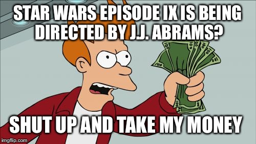 Shut Up And Take My Money Fry Meme | STAR WARS EPISODE IX IS BEING DIRECTED BY J.J. ABRAMS? SHUT UP AND TAKE MY MONEY | image tagged in memes,shut up and take my money fry | made w/ Imgflip meme maker