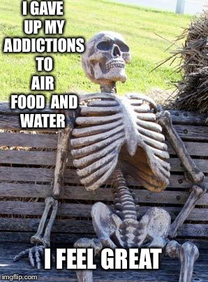 Waiting Skeleton Meme | I GAVE UP MY ADDICTIONS TO AIR  FOOD  AND WATER I FEEL GREAT | image tagged in memes,waiting skeleton | made w/ Imgflip meme maker