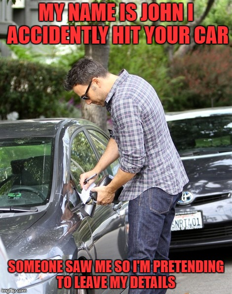 MY NAME IS JOHN I ACCIDENTLY HIT YOUR CAR SOMEONE SAW ME SO I'M PRETENDING TO LEAVE MY DETAILS | image tagged in car accident | made w/ Imgflip meme maker