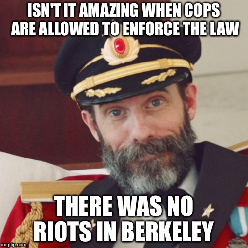 Captain Obvious | ISN'T IT AMAZING WHEN COPS ARE ALLOWED TO ENFORCE THE LAW THERE WAS NO RIOTS IN BERKELEY | image tagged in captain obvious | made w/ Imgflip meme maker