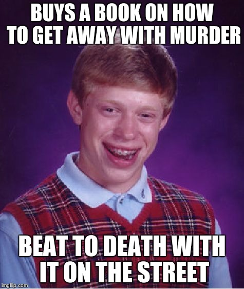 Bad Luck Brian Meme | BUYS A BOOK ON HOW TO GET AWAY WITH MURDER BEAT TO DEATH WITH IT ON THE STREET | image tagged in memes,bad luck brian | made w/ Imgflip meme maker