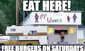 EAT HERE! FREE BURGERS ON SATURDAYS | image tagged in burger | made w/ Imgflip meme maker