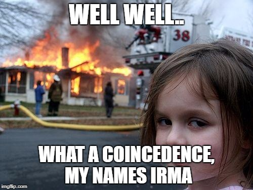 Disaster Girl Meme | WELL WELL.. WHAT A COINCEDENCE, MY NAMES IRMA | image tagged in memes,disaster girl | made w/ Imgflip meme maker