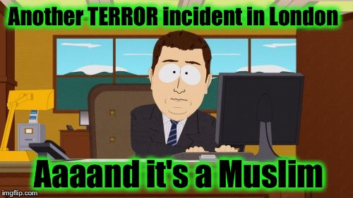 Aaaaand Its Gone Meme | Another TERROR incident in London Aaaand it's a Muslim | image tagged in memes,aaaaand its gone | made w/ Imgflip meme maker