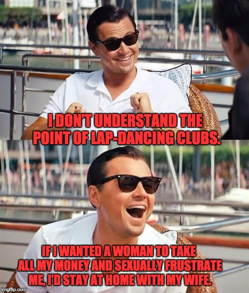 Leonardo Dicaprio Wolf Of Wall Street Meme | I DON'T UNDERSTAND THE POINT OF LAP-DANCING CLUBS. IF I WANTED A WOMAN TO TAKE ALL MY MONEY AND SEXUALLY FRUSTRATE ME, I'D STAY AT HOME WITH | image tagged in memes,leonardo dicaprio wolf of wall street | made w/ Imgflip meme maker