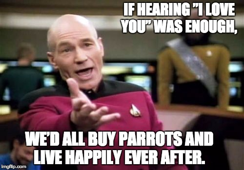 "Picard Wtf Meme | IF HEARING ""I LOVE YOU"" WAS ENOUGH, WE'D ALL BUY PARROTS AND LIVE HAPPILY EVER AFTER. 