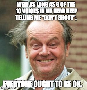 "Jack Nicholson Crazy Hair | WELL AS LONG AS 9 OF THE 10 VOICES IN MY HEAD KEEP TELLING ME ""DON'T SHOOT"", EVERYONE OUGHT TO BE OK. 