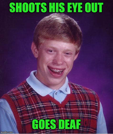 Bad Luck Brian Meme | SHOOTS HIS EYE OUT GOES DEAF | image tagged in memes,bad luck brian | made w/ Imgflip meme maker