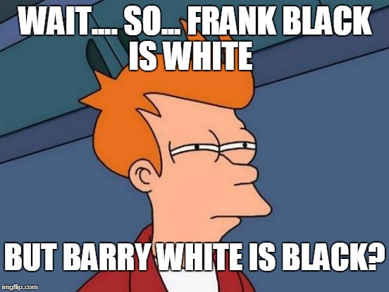 Its getting pretty hard to color on the lines..... | WAIT.... SO... FRANK BLACK IS WHITE BUT BARRY WHITE IS BLACK? | image tagged in memes,futurama fry,racism,black,white | made w/ Imgflip meme maker