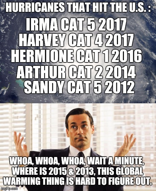 Global warming hurricane? | HURRICANES THAT HIT THE U.S. : WHOA, WHOA, WHOA, WAIT A MINUTE, WHERE IS 2015 & 2013, THIS GLOBAL WARMING THING IS HARD TO FIGURE OUT. IRMA  | image tagged in hurricanes,global warming,irma,harvey | made w/ Imgflip meme maker