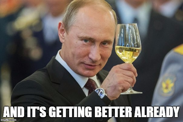 Putin Cheers | AND IT'S GETTING BETTER ALREADY | image tagged in putin cheers | made w/ Imgflip meme maker