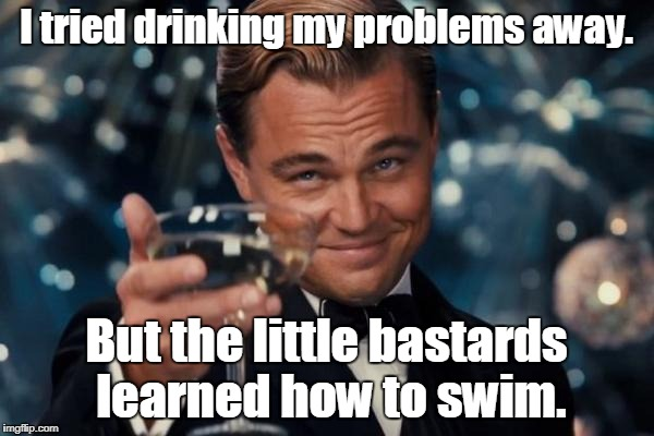 Leonardo Dicaprio Cheers Meme | I tried drinking my problems away. But the little bastards learned how to swim. | image tagged in memes,leonardo dicaprio cheers | made w/ Imgflip meme maker