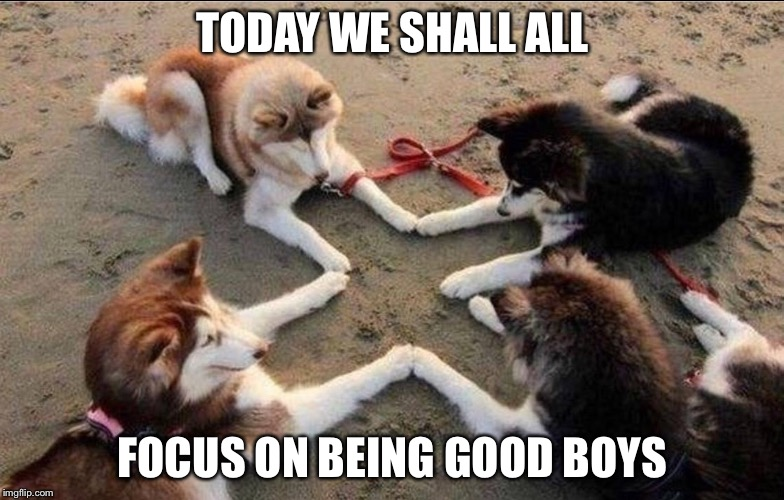 TODAY WE SHALL ALL FOCUS ON BEING GOOD BOYS | made w/ Imgflip meme maker