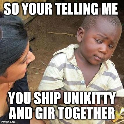 Third World Skeptical Kid Meme | SO YOUR TELLING ME YOU SHIP UNIKITTY AND GIR TOGETHER | image tagged in memes,third world skeptical kid,unikitty,invaderzim | made w/ Imgflip meme maker