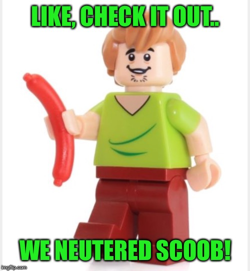 LIKE, CHECK IT OUT.. WE NEUTERED SCOOB! | made w/ Imgflip meme maker