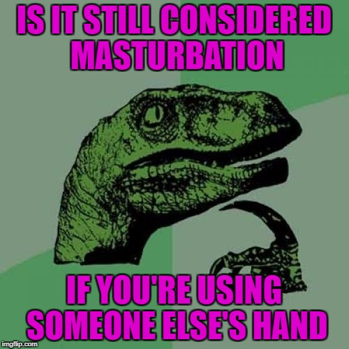 Philosoraptor Meme | IS IT STILL CONSIDERED MASTURBATION IF YOU'RE USING SOMEONE ELSE'S HAND | image tagged in memes,philosoraptor | made w/ Imgflip meme maker