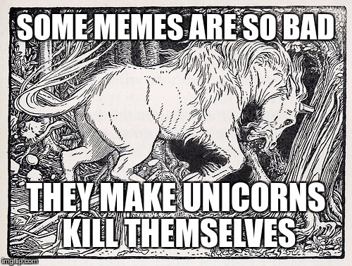 Save a Unicorn |  SOME MEMES ARE SO BAD; THEY MAKE UNICORNS KILL THEMSELVES | image tagged in unicorn,memes,funny,save,bad,suicide | made w/ Imgflip meme maker