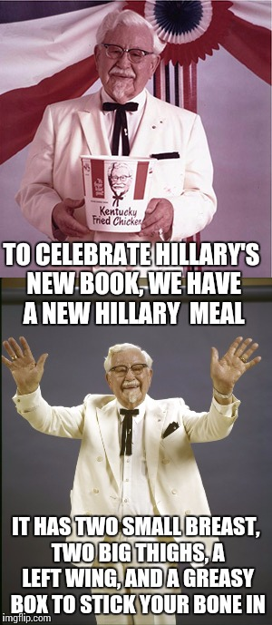 Colonel Sanders new meal nsfw | TO CELEBRATE HILLARY'S NEW BOOK, WE HAVE A NEW HILLARY  MEAL IT HAS TWO SMALL BREAST, TWO BIG THIGHS, A LEFT WING, AND A GREASY BOX TO STICK | image tagged in colonel,sanders,kfc,hillary,nsfw | made w/ Imgflip meme maker