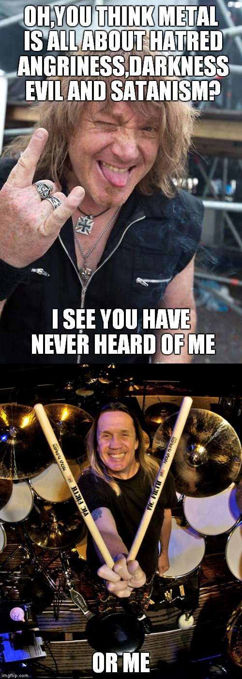 Kai Hansen and Nicko McBrain:The hapiest men on the world(If not Kai,then it's definitely Nicko) | OH,YOU THINK METAL IS ALL ABOUT HATRED ANGRINESS,DARKNESS EVIL AND SATANISM? OR ME I SEE YOU HAVE NEVER HEARD OF ME | image tagged in memes,metal,heavy metal,power metal,gamma ray,iron maiden | made w/ Imgflip meme maker