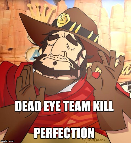 mcree memes | PERFECTION DEAD EYE TEAM KILL | image tagged in mcree,overwatch-mcree,perfect,lol | made w/ Imgflip meme maker