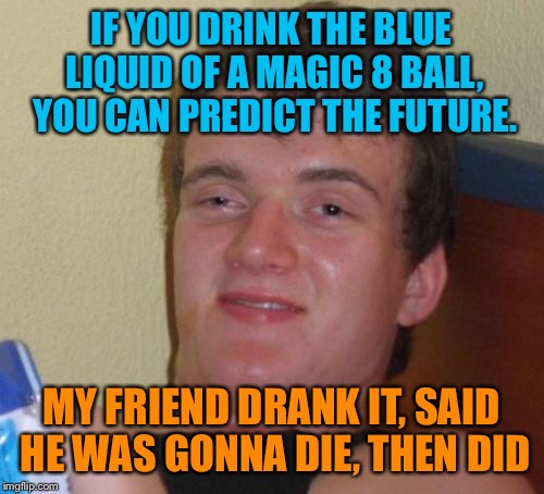 10 Guy Meme | IF YOU DRINK THE BLUE LIQUID OF A MAGIC 8 BALL, YOU CAN PREDICT THE FUTURE. MY FRIEND DRANK IT, SAID HE WAS GONNA DIE, THEN DID | image tagged in memes,10 guy | made w/ Imgflip meme maker