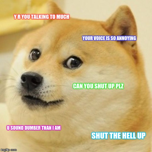 Doge Meme | Y R YOU TALKING TO MUCH YOUR VOICE IS SO ANNOYING CAN YOU SHUT UP PLZ U SOUND DUMBER THAN I AM SHUT THE HELL UP | image tagged in memes,doge | made w/ Imgflip meme maker
