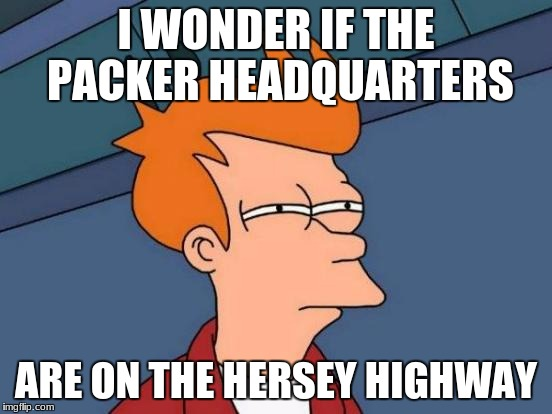 Futurama Fry Meme | I WONDER IF THE PACKER HEADQUARTERS ARE ON THE HERSEY HIGHWAY | image tagged in memes,futurama fry | made w/ Imgflip meme maker